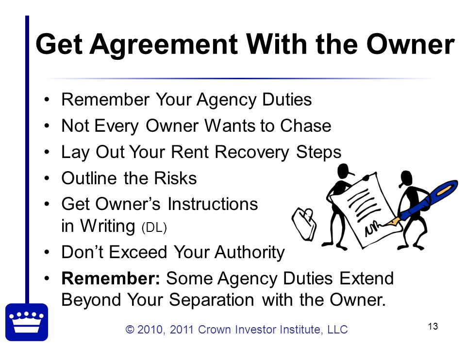 © 2010, 2011 Crown Investor Institute, LLC 13 Get Agreement With the Owner Remember Your Agency Duties Not Every Owner Wants to Chase Lay Out Your Rent Recovery Steps Outline the Risks Get Owner's Instructions in Writing (DL) Don't Exceed Your Authority Remember: Some Agency Duties Extend Beyond Your Separation with the Owner.