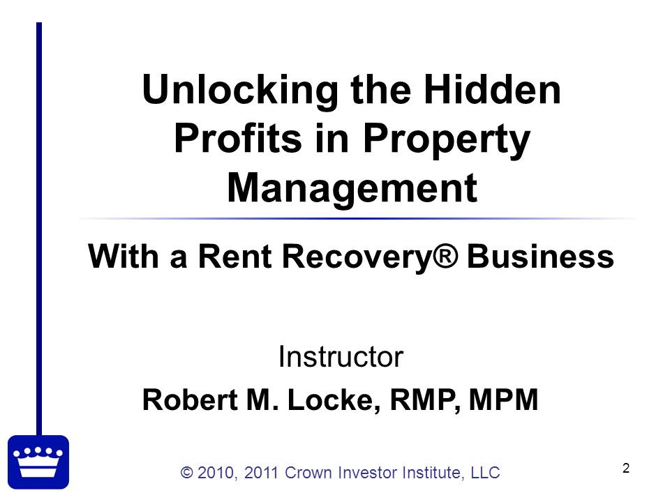 © 2010, 2011 Crown Investor Institute, LLC 3 Course Objectives Examine the Opportunities with a Post Move-Out Recovery Business Establish Success Criteria for this Process Evaluate Steps to Creating a Successful Rent Recovery® Business