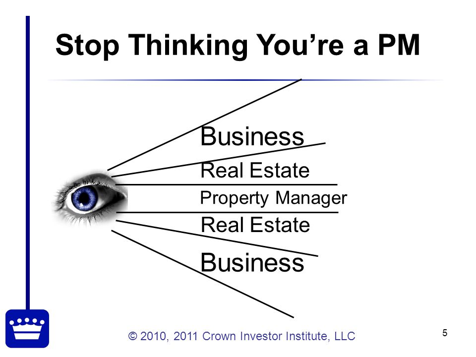 © 2010, 2011 Crown Investor Institute, LLC 5 Stop Thinking You're a PM Business Real Estate Property Manager