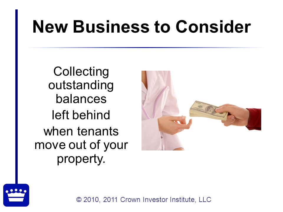 © 2010, 2011 Crown Investor Institute, LLC 8 A Question to Get Us Started What does your company do with unpaid balances after move-out.