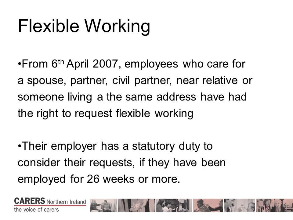 Flexible Working From 6 th April 2007, employees who care for a spouse, partner, civil partner, near relative or someone living a the same address have had the right to request flexible working Their employer has a statutory duty to consider their requests, if they have been employed for 26 weeks or more.