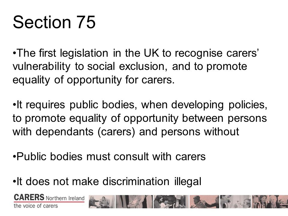 Section 75 The first legislation in the UK to recognise carers' vulnerability to social exclusion, and to promote equality of opportunity for carers.