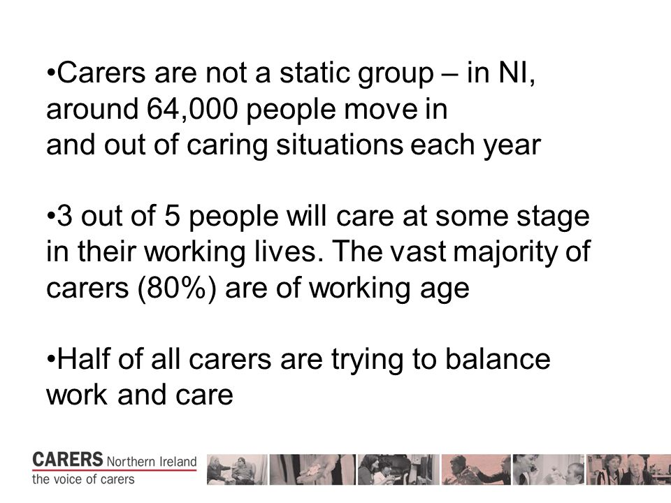 Carers are not a static group – in NI, around 64,000 people move in and out of caring situations each year 3 out of 5 people will care at some stage in their working lives.