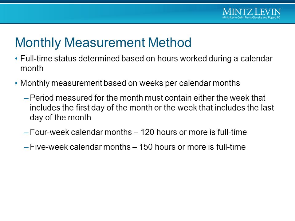 Monthly Measurement Method Full-time status determined based on hours worked during a calendar month Monthly measurement based on weeks per calendar months –Period measured for the month must contain either the week that includes the first day of the month or the week that includes the last day of the month –Four-week calendar months – 120 hours or more is full-time –Five-week calendar months – 150 hours or more is full-time