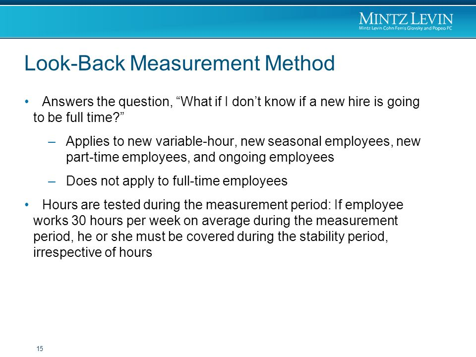 Look-Back Measurement Method Answers the question, What if I don't know if a new hire is going to be full time –Applies to new variable-hour, new seasonal employees, new part-time employees, and ongoing employees –Does not apply to full-time employees Hours are tested during the measurement period: If employee works 30 hours per week on average during the measurement period, he or she must be covered during the stability period, irrespective of hours 15