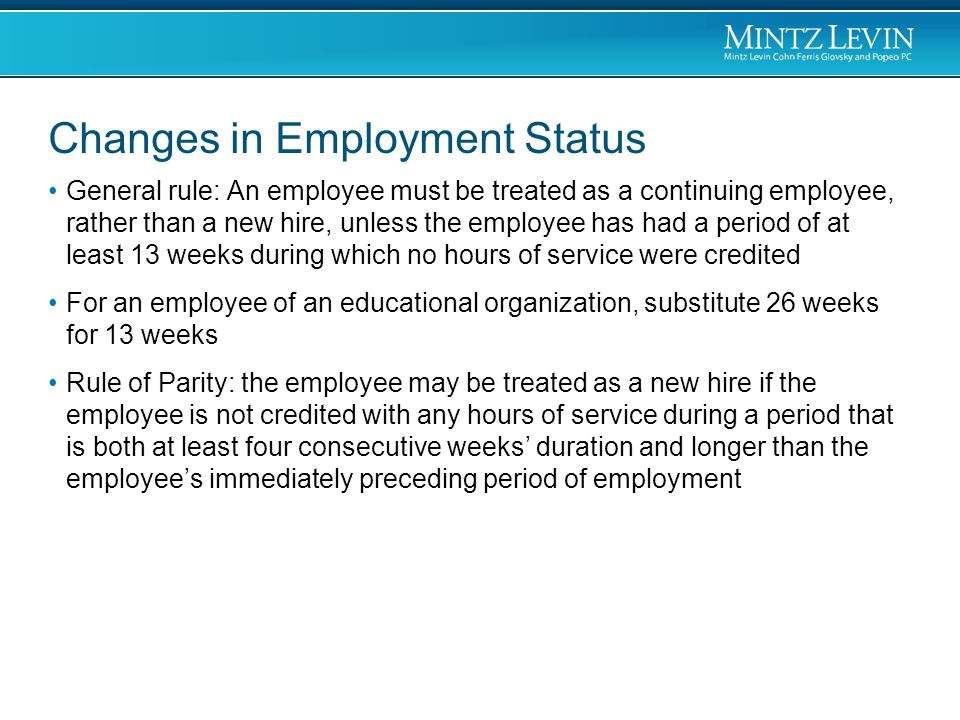 Changes in Employment Status General rule: An employee must be treated as a continuing employee, rather than a new hire, unless the employee has had a period of at least 13 weeks during which no hours of service were credited For an employee of an educational organization, substitute 26 weeks for 13 weeks Rule of Parity: the employee may be treated as a new hire if the employee is not credited with any hours of service during a period that is both at least four consecutive weeks' duration and longer than the employee's immediately preceding period of employment
