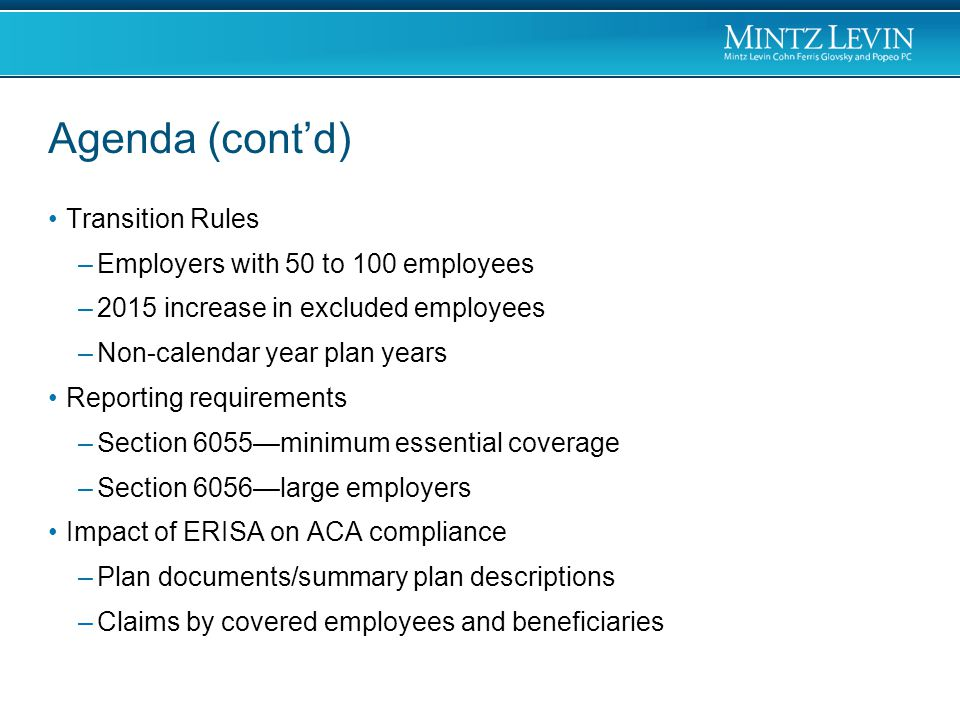 Agenda (cont'd) Transition Rules –Employers with 50 to 100 employees –2015 increase in excluded employees –Non-calendar year plan years Reporting requirements –Section 6055—minimum essential coverage –Section 6056—large employers Impact of ERISA on ACA compliance –Plan documents/summary plan descriptions –Claims by covered employees and beneficiaries