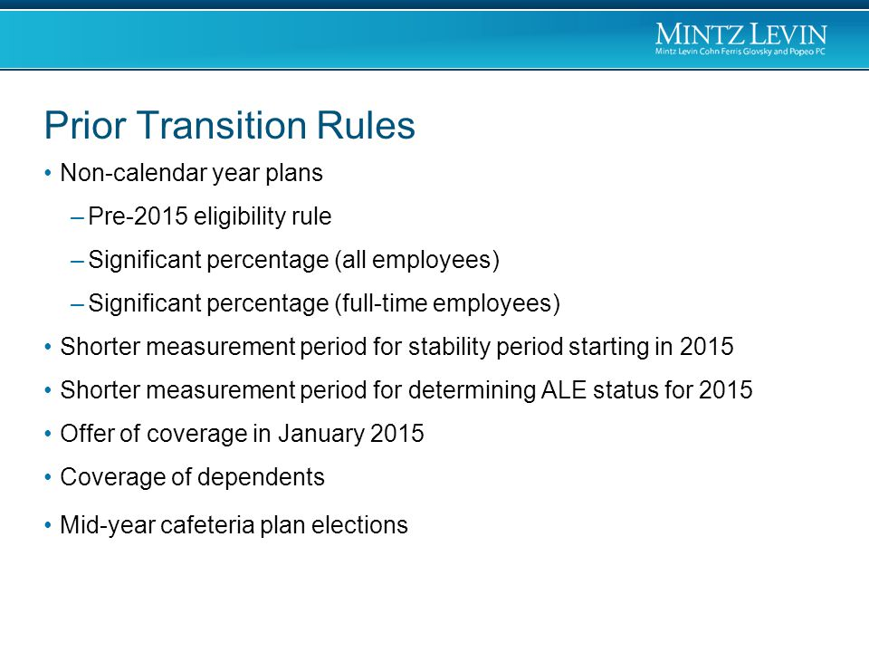 Prior Transition Rules Non-calendar year plans –Pre-2015 eligibility rule –Significant percentage (all employees) –Significant percentage (full-time employees) Shorter measurement period for stability period starting in 2015 Shorter measurement period for determining ALE status for 2015 Offer of coverage in January 2015 Coverage of dependents Mid-year cafeteria plan elections