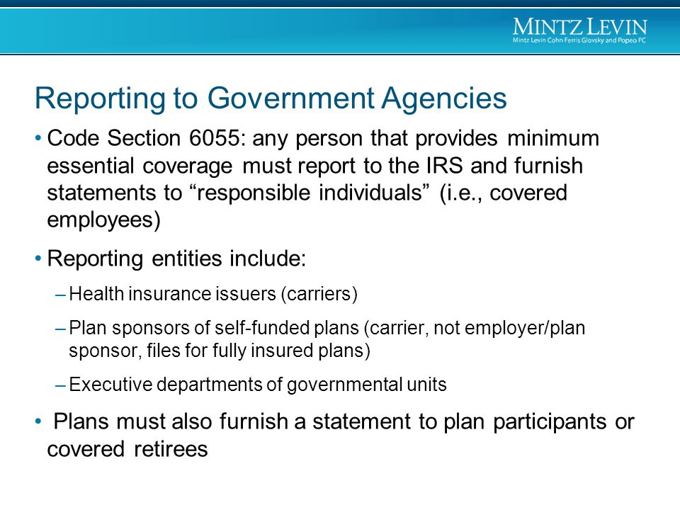 Reporting to Government Agencies Code Section 6055: any person that provides minimum essential coverage must report to the IRS and furnish statements