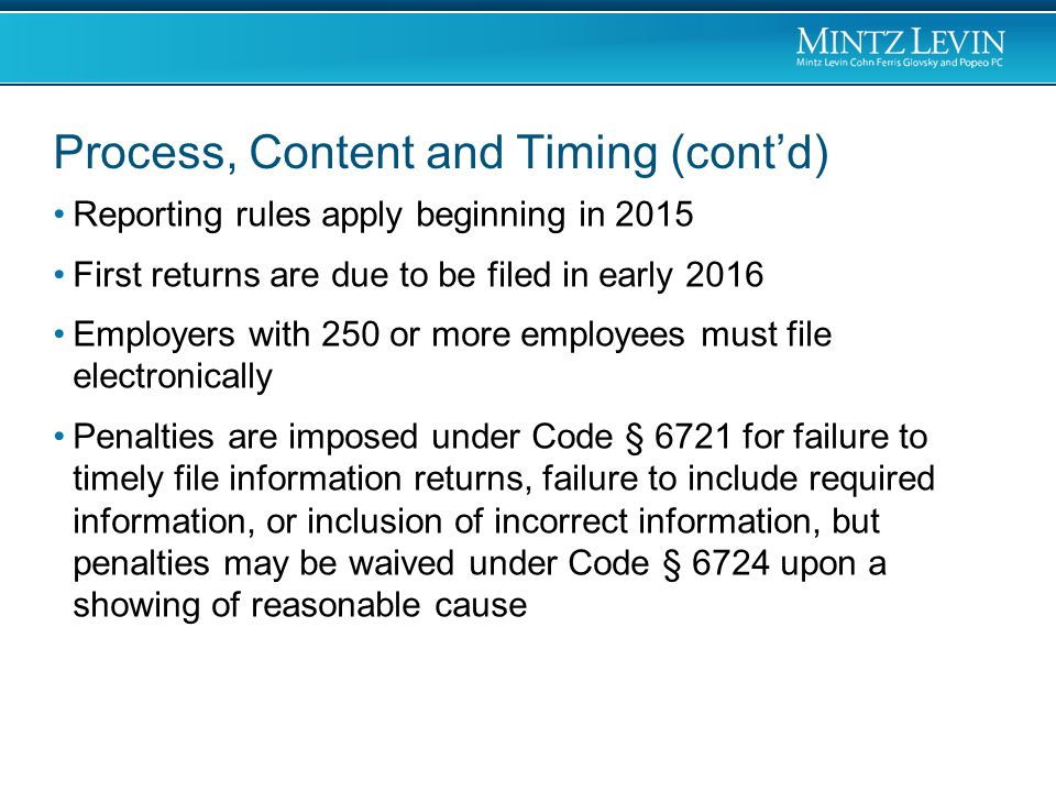 Process, Content and Timing (cont'd) Reporting rules apply beginning in 2015 First returns are due to be filed in early 2016 Employers with 250 or more employees must file electronically Penalties are imposed under Code § 6721 for failure to timely file information returns, failure to include required information, or inclusion of incorrect information, but penalties may be waived under Code § 6724 upon a showing of reasonable cause