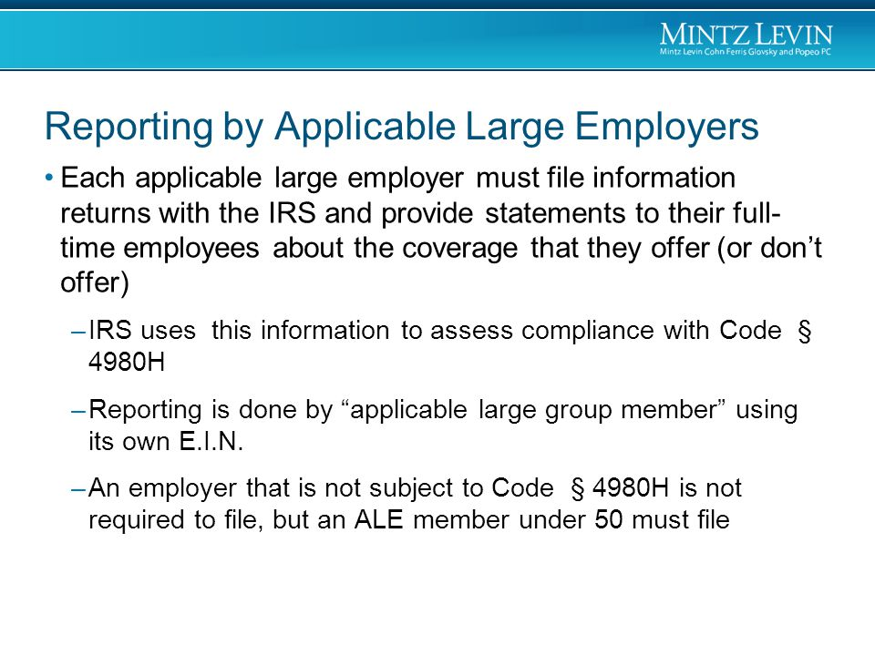 Reporting by Applicable Large Employers Each applicable large employer must file information returns with the IRS and provide statements to their full- time employees about the coverage that they offer (or don't offer) –IRS uses this information to assess compliance with Code § 4980H –Reporting is done by applicable large group member using its own E.I.N.