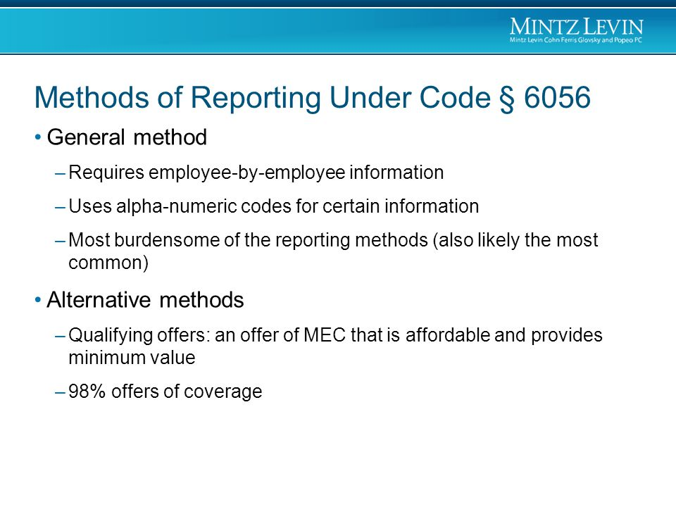Methods of Reporting Under Code § 6056 General method –Requires employee-by-employee information –Uses alpha-numeric codes for certain information –Most burdensome of the reporting methods (also likely the most common) Alternative methods –Qualifying offers: an offer of MEC that is affordable and provides minimum value –98% offers of coverage