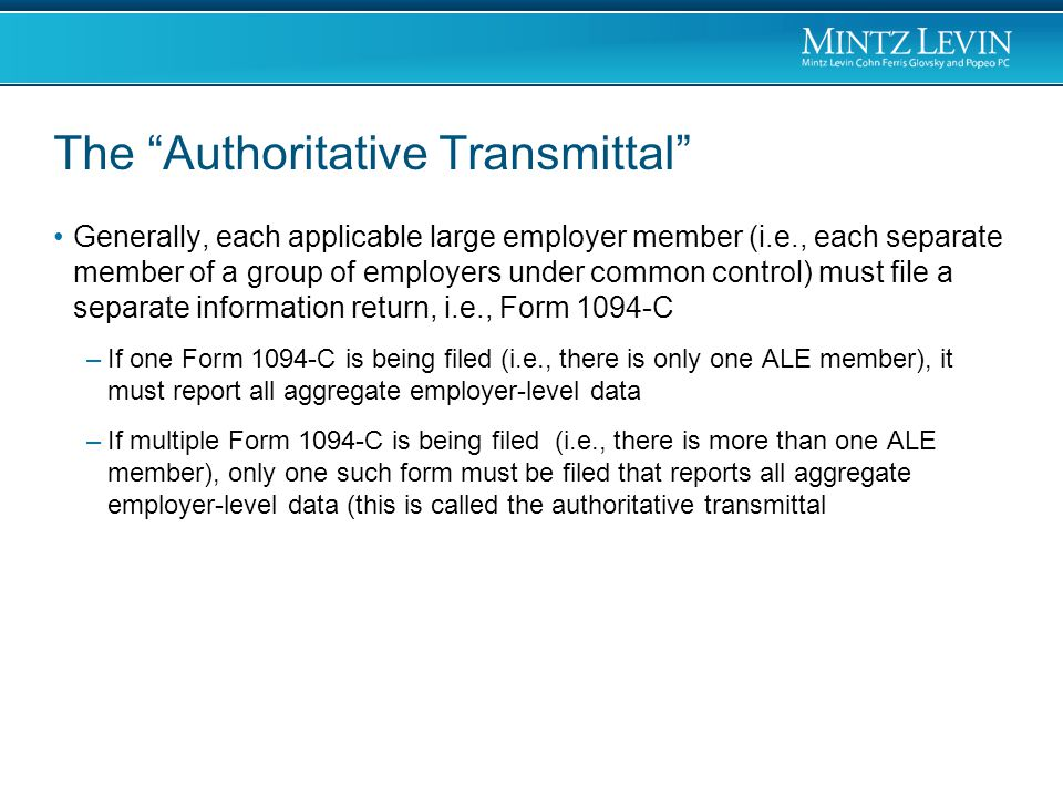 The Authoritative Transmittal Generally, each applicable large employer member (i.e., each separate member of a group of employers under common control) must file a separate information return, i.e., Form 1094-C –If one Form 1094-C is being filed (i.e., there is only one ALE member), it must report all aggregate employer-level data –If multiple Form 1094-C is being filed (i.e., there is more than one ALE member), only one such form must be filed that reports all aggregate employer-level data (this is called the authoritative transmittal