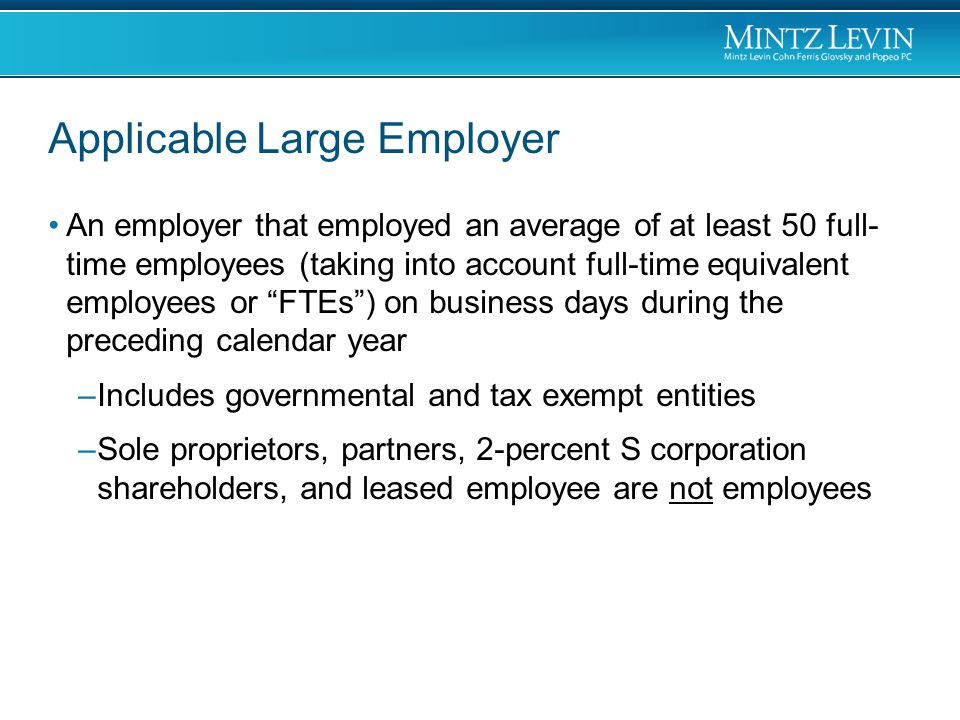 Applicable Large Employer An employer that employed an average of at least 50 full- time employees (taking into account full-time equivalent employees or FTEs ) on business days during the preceding calendar year –Includes governmental and tax exempt entities –Sole proprietors, partners, 2-percent S corporation shareholders, and leased employee are not employees