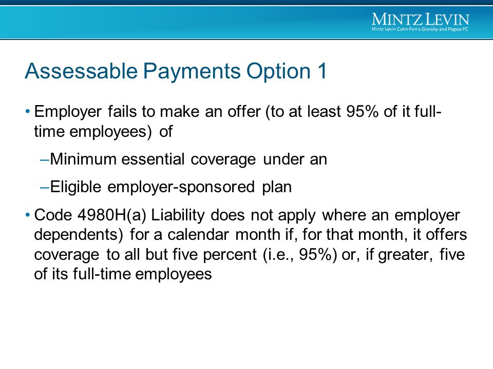 Assessable Payments Option 1 Employer fails to make an offer (to at least 95% of it full- time employees) of –Minimum essential coverage under an –Eligible employer-sponsored plan Code 4980H(a) Liability does not apply where an employer dependents) for a calendar month if, for that month, it offers coverage to all but five percent (i.e., 95%) or, if greater, five of its full-time employees