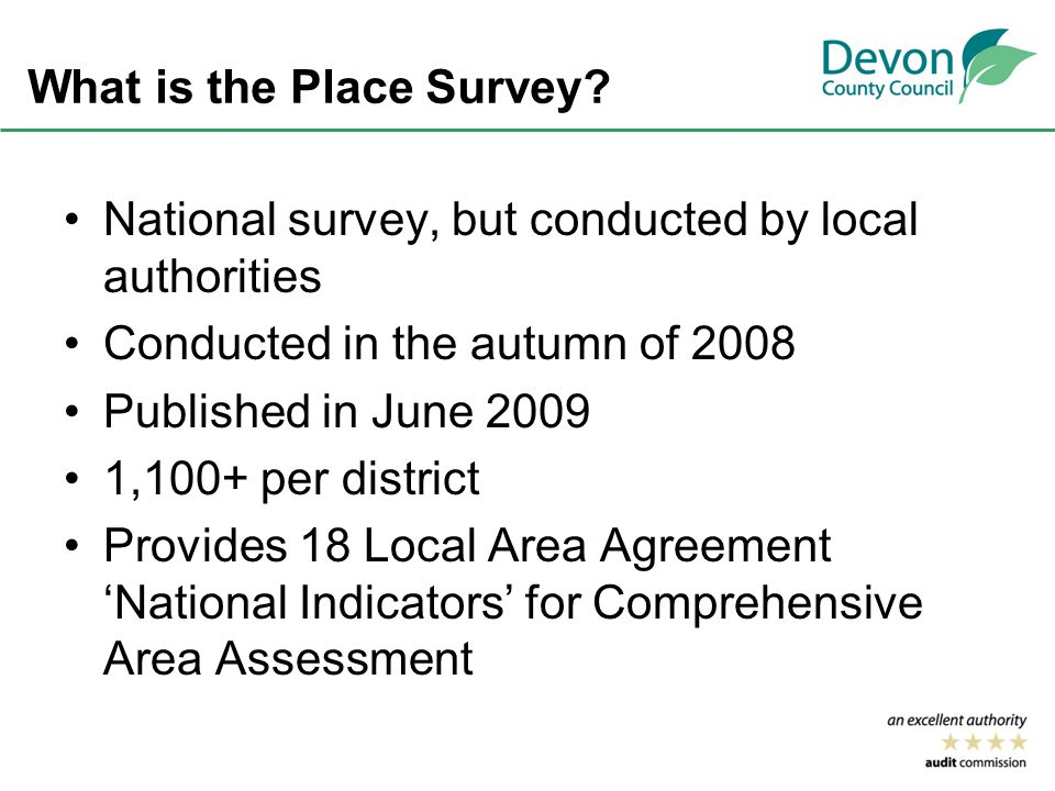 What is the Place Survey? National survey, but conducted by local authorities Conducted in the autumn of 2008 Published in June 2009 1,100+ per distri