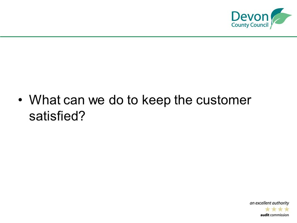 What can we do to keep the customer satisfied?