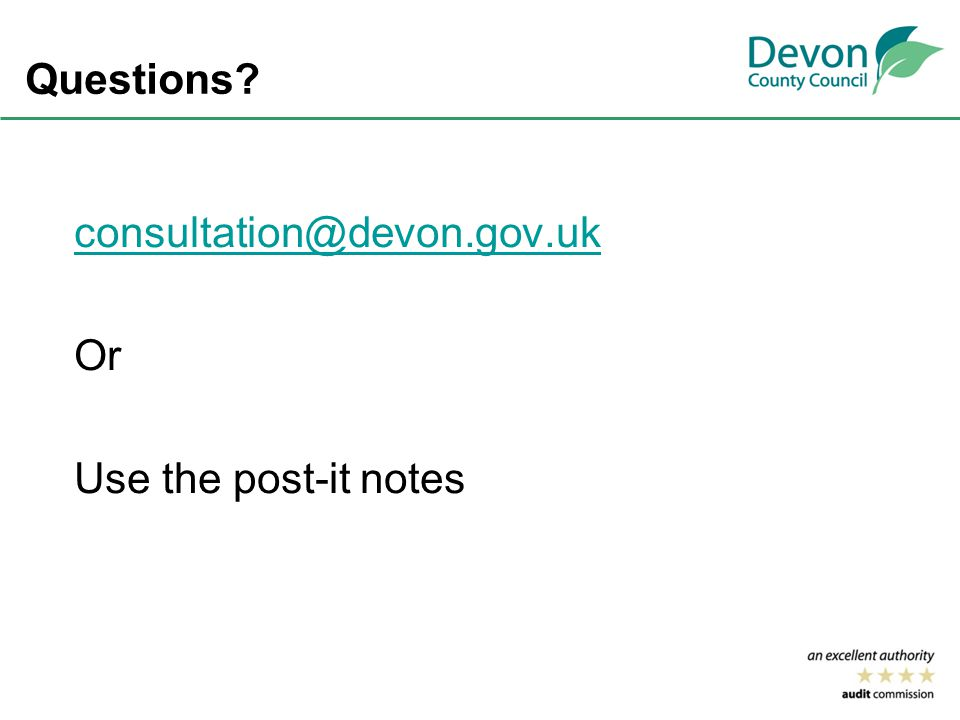 Questions consultation@devon.gov.uk Or Use the post-it notes