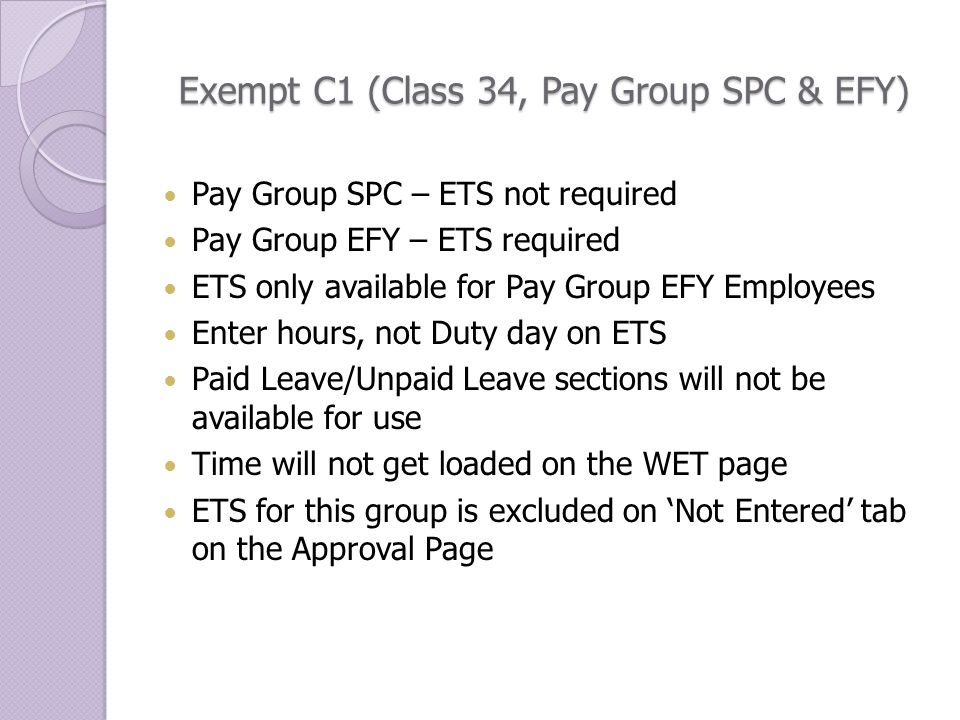 Exempt C1 (Class 34, Pay Group SPC & EFY) Pay Group SPC – ETS not required Pay Group EFY – ETS required ETS only available for Pay Group EFY Employees Enter hours, not Duty day on ETS Paid Leave/Unpaid Leave sections will not be available for use Time will not get loaded on the WET page ETS for this group is excluded on 'Not Entered' tab on the Approval Page