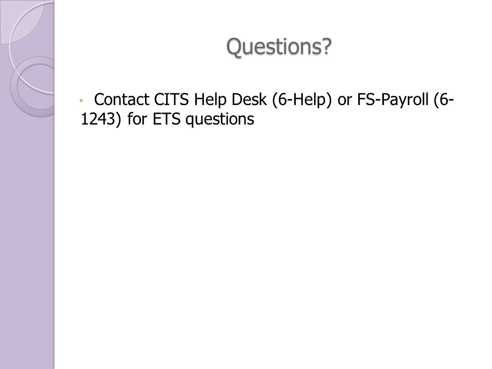 Questions? Contact CITS Help Desk (6-Help) or FS-Payroll (6- 1243) for ETS questions