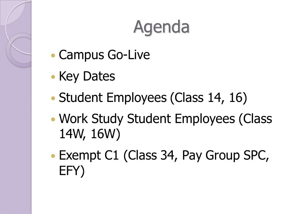 Agenda Campus Go-Live Key Dates Student Employees (Class 14, 16) Work Study Student Employees (Class 14W, 16W) Exempt C1 (Class 34, Pay Group SPC, EFY)