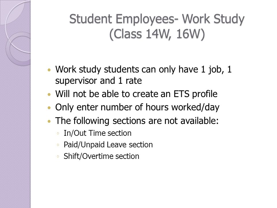 Student Employees- Work Study (Class 14W, 16W) Work study students can only have 1 job, 1 supervisor and 1 rate Will not be able to create an ETS profile Only enter number of hours worked/day The following sections are not available: ◦ In/Out Time section ◦ Paid/Unpaid Leave section ◦ Shift/Overtime section