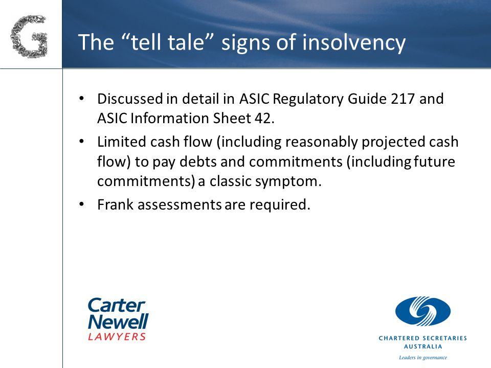 The tell tale signs of insolvency Discussed in detail in ASIC Regulatory Guide 217 and ASIC Information Sheet 42.