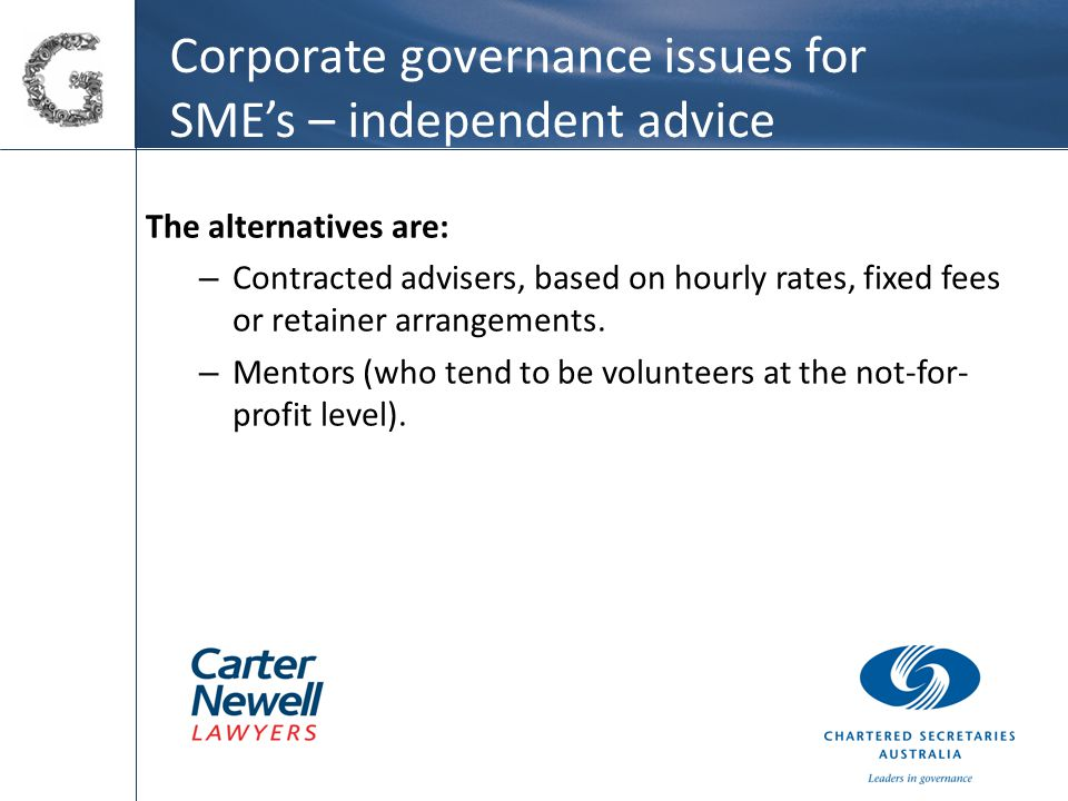 Corporate governance issues for SME's – independent advice The alternatives are: – Contracted advisers, based on hourly rates, fixed fees or retainer arrangements.