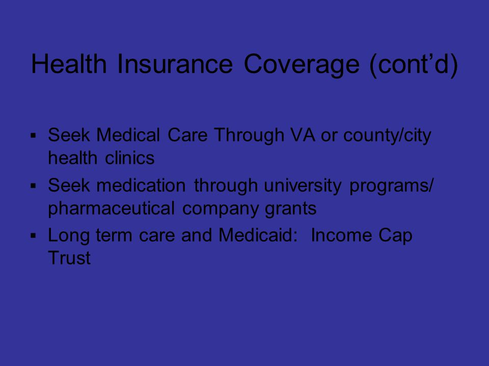 Health Insurance Coverage (cont'd)  Seek Medical Care Through VA or county/city health clinics  Seek medication through university programs/ pharmaceutical company grants  Long term care and Medicaid: Income Cap Trust