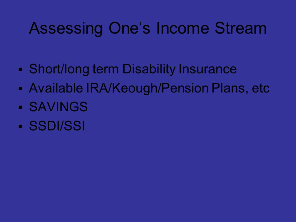 Assessing One's Income Stream  Short/long term Disability Insurance  Available IRA/Keough/Pension Plans, etc  SAVINGS  SSDI/SSI