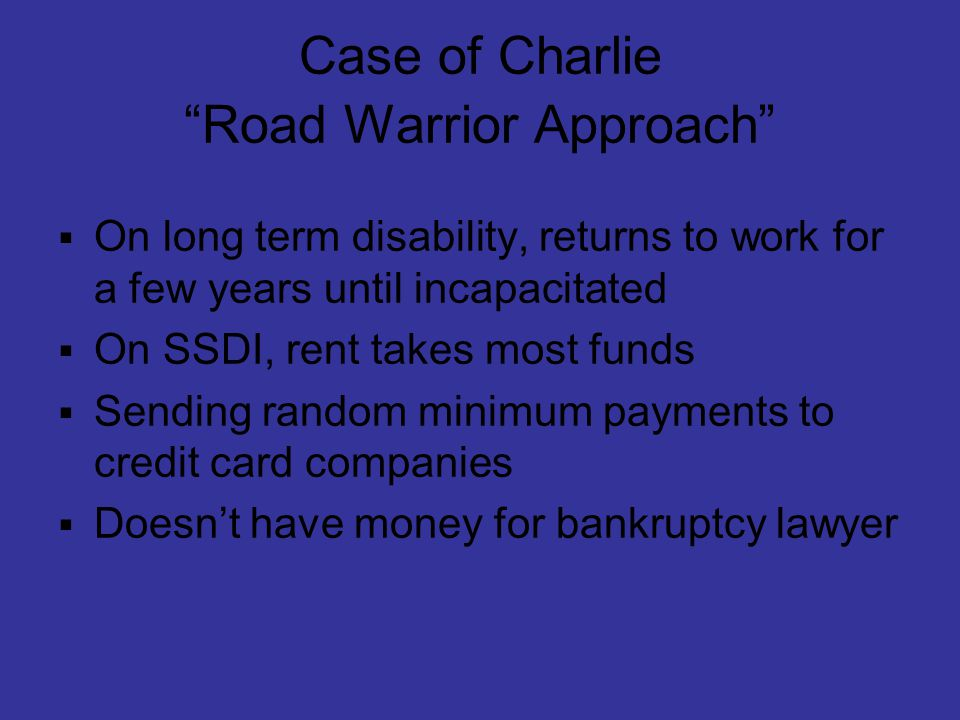 Case of Charlie Road Warrior Approach  On long term disability, returns to work for a few years until incapacitated  On SSDI, rent takes most funds  Sending random minimum payments to credit card companies  Doesn't have money for bankruptcy lawyer