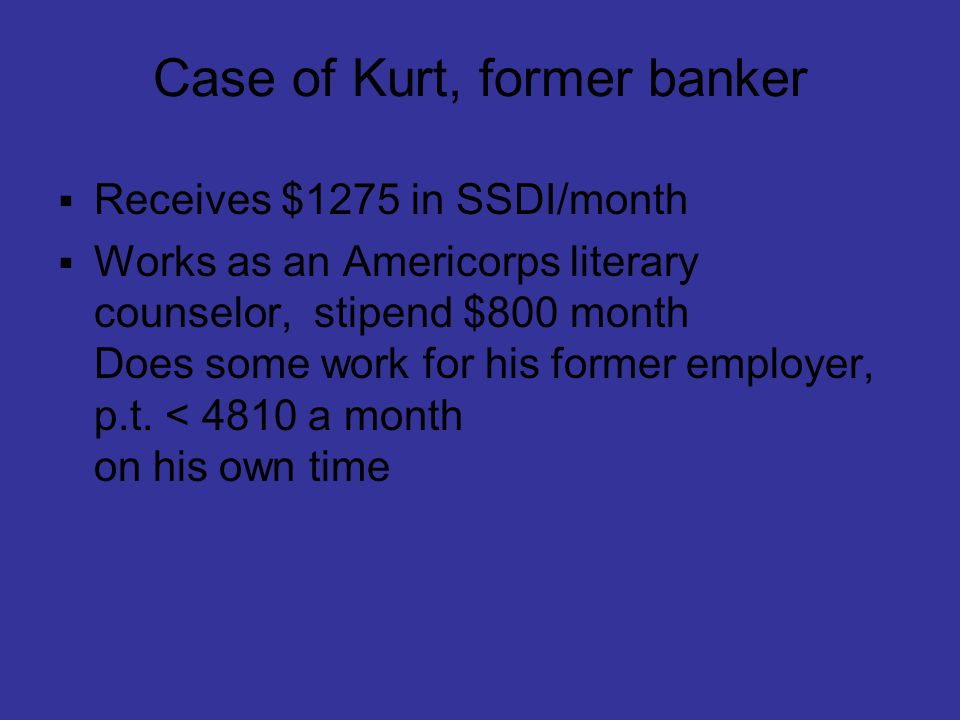 Case of Kurt, former banker  Receives $1275 in SSDI/month  Works as an Americorps literary counselor, stipend $800 month Does some work for his form