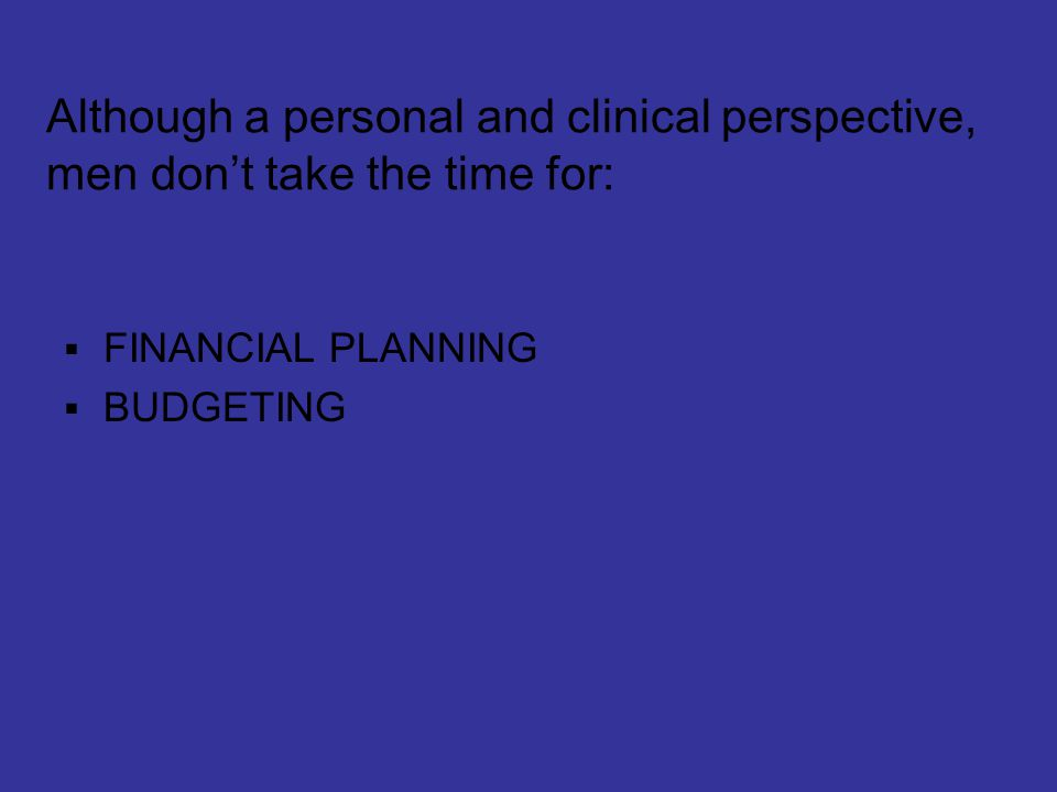 Although a personal and clinical perspective, men don't take the time for:  FINANCIAL PLANNING  BUDGETING