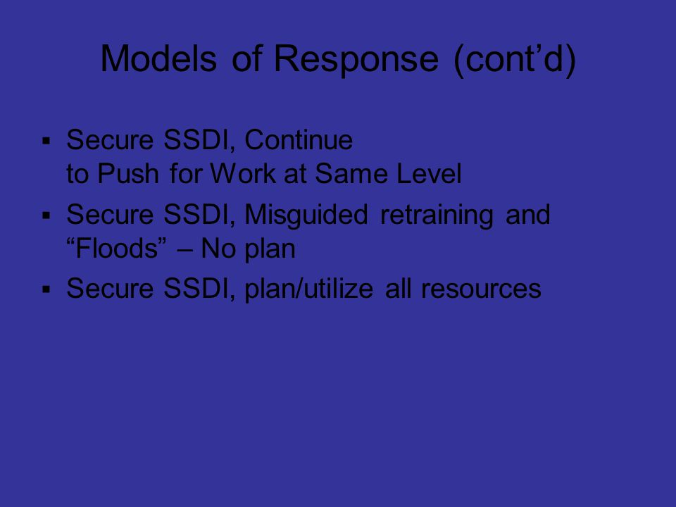 "Models of Response (cont'd)  Secure SSDI, Continue to Push for Work at Same Level  Secure SSDI, Misguided retraining and ""Floods"" – No plan  Secure"