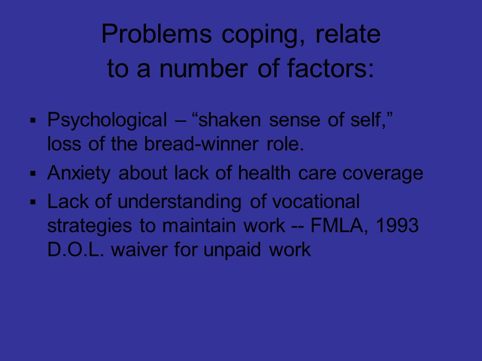 Problems coping, relate to a number of factors:  Psychological – shaken sense of self, loss of the bread-winner role.