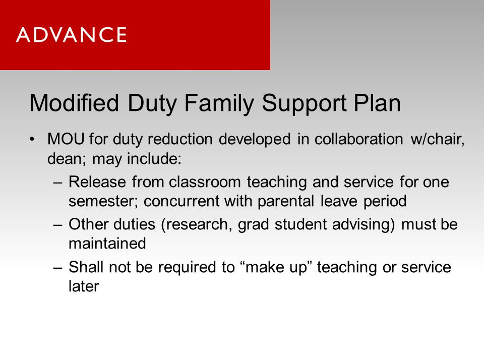 Modified Duty Family Support Plan MOU for duty reduction developed in collaboration w/chair, dean; may include: –Release from classroom teaching and service for one semester; concurrent with parental leave period –Other duties (research, grad student advising) must be maintained –Shall not be required to make up teaching or service later