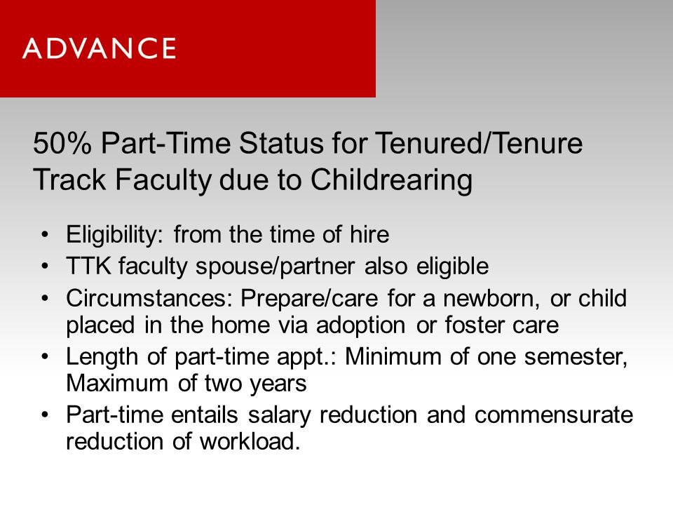 50% Part-Time Status for Tenured/Tenure Track Faculty due to Childrearing Eligibility: from the time of hire TTK faculty spouse/partner also eligible Circumstances: Prepare/care for a newborn, or child placed in the home via adoption or foster care Length of part-time appt.: Minimum of one semester, Maximum of two years Part-time entails salary reduction and commensurate reduction of workload.
