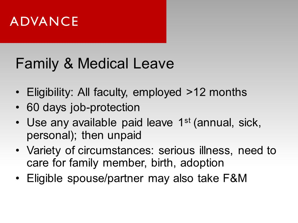 Family & Medical Leave Eligibility: All faculty, employed >12 months 60 days job-protection Use any available paid leave 1 st (annual, sick, personal); then unpaid Variety of circumstances: serious illness, need to care for family member, birth, adoption Eligible spouse/partner may also take F&M