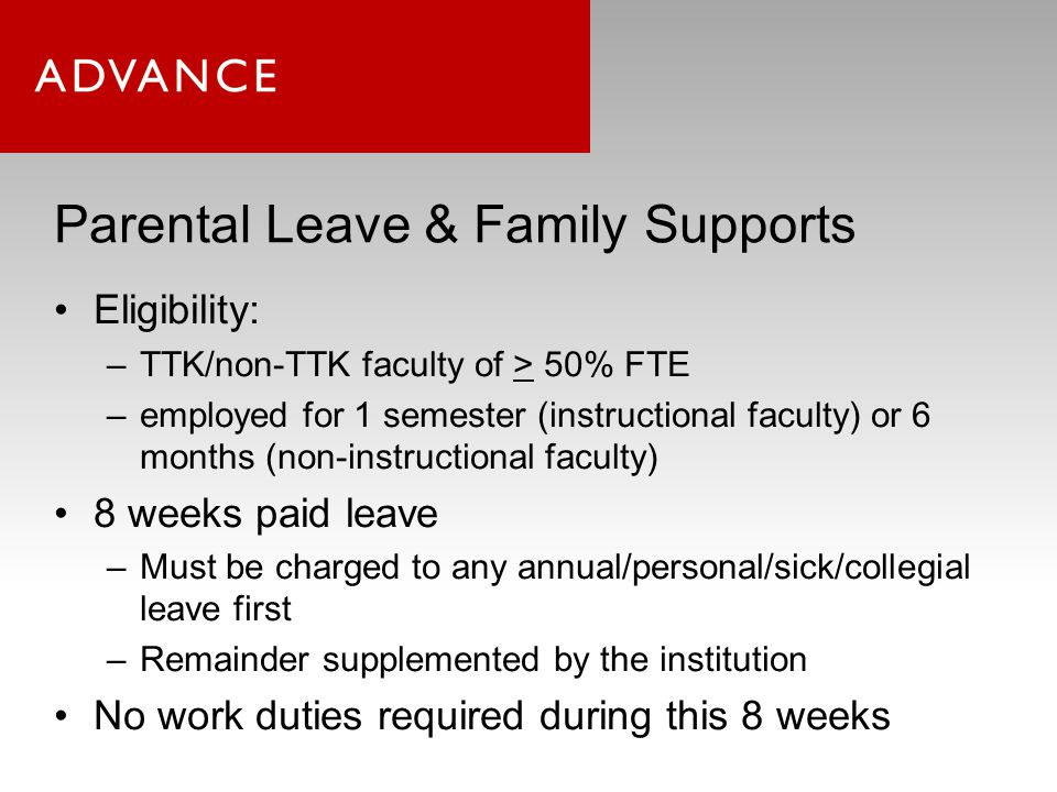 Parental Leave & Family Supports Timeframe: 6 month prior to, and up to 12 month following birth/adoption Faculty parents may take accrued paid leave concurrently; any institutionally-funded leave taken while primary care-giver (>50% care) May take 8 weeks childbirth/adoption leave once per year; twice total 8 weeks counts toward 60 days F&M per calendar year