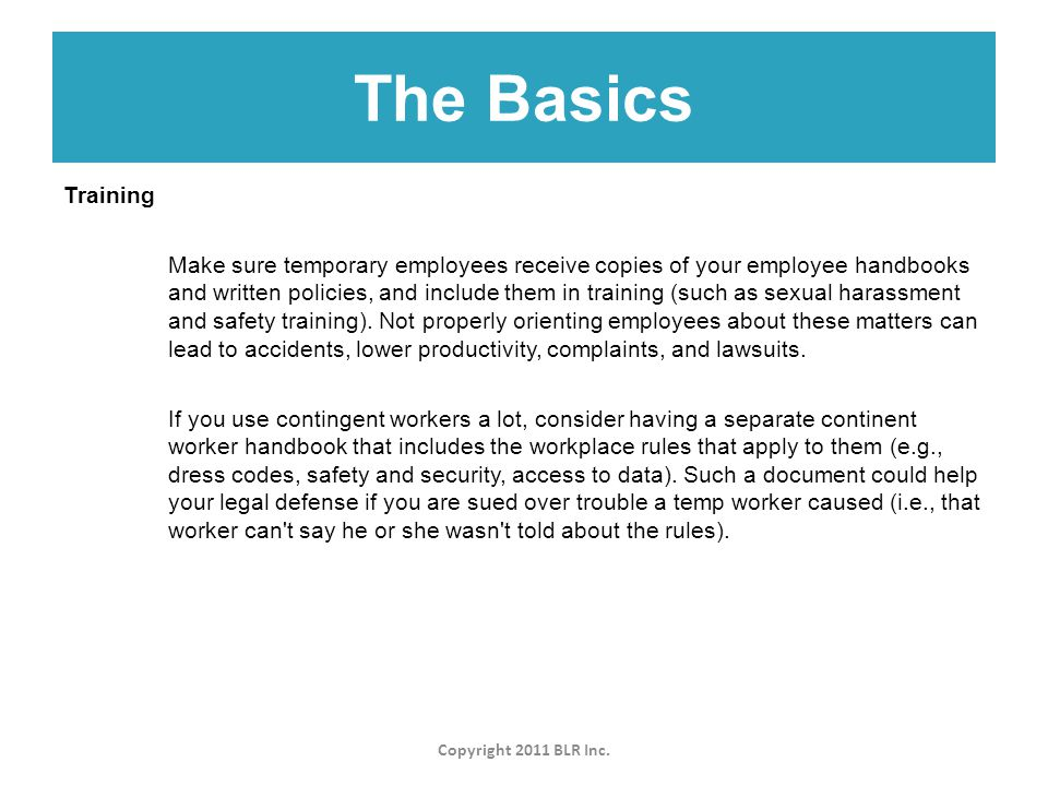 The Basics Copyright 2011 BLR Inc. Training Make sure temporary employees receive copies of your employee handbooks and written policies, and include