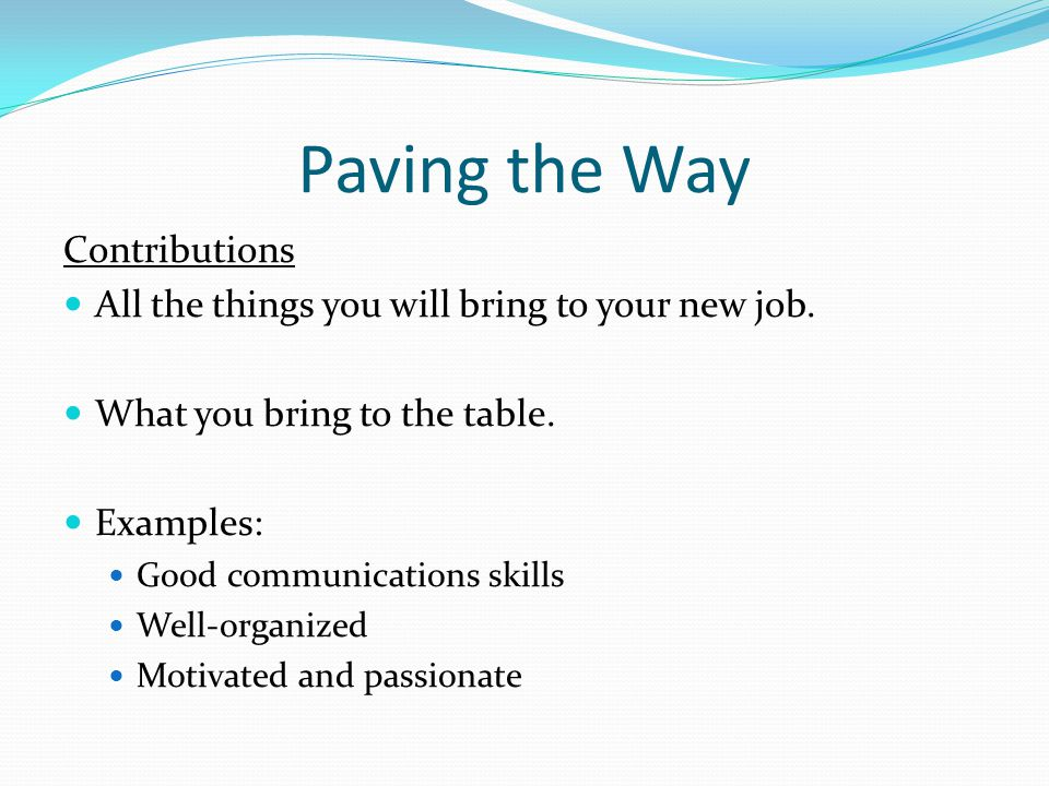 Paving the Way Contributions All the things you will bring to your new job.