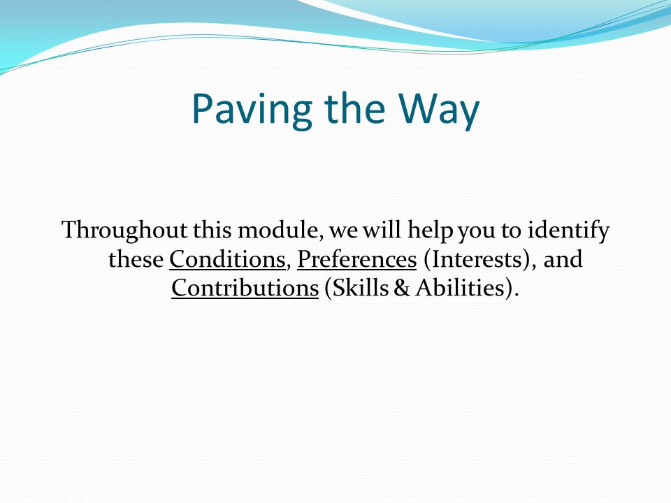 Paving the Way Throughout this module, we will help you to identify these Conditions, Preferences (Interests), and Contributions (Skills & Abilities).