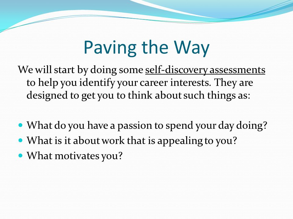 Paving the Way We will start by doing some self-discovery assessments to help you identify your career interests. They are designed to get you to thin