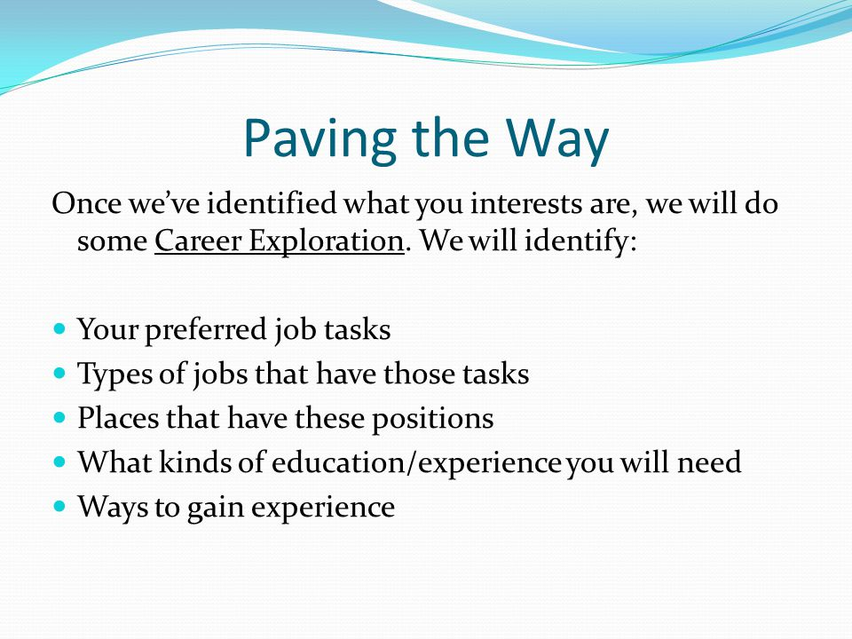 Paving the Way Once we've identified what you interests are, we will do some Career Exploration. We will identify: Your preferred job tasks Types of j