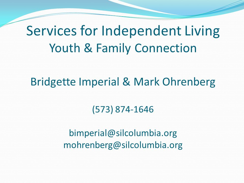 Services for Independent Living Youth & Family Connection Bridgette Imperial & Mark Ohrenberg (573) 874-1646 bimperial@silcolumbia.org mohrenberg@silcolumbia.org