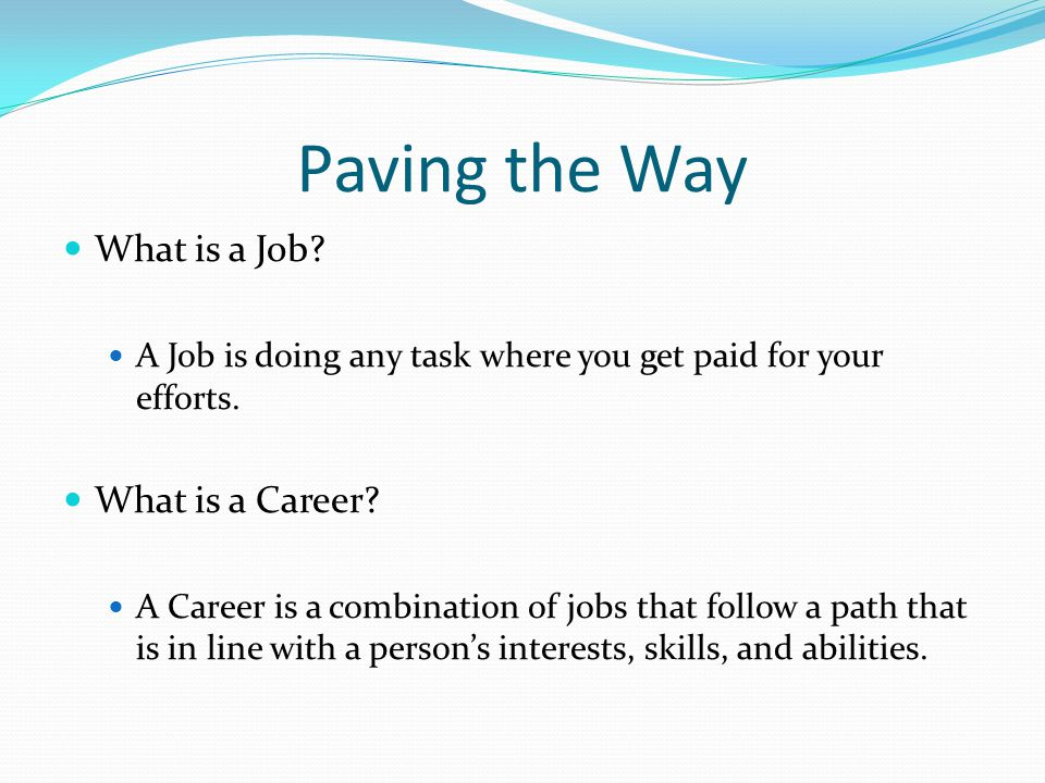 Paving the Way What is a Job? A Job is doing any task where you get paid for your efforts. What is a Career? A Career is a combination of jobs that fo