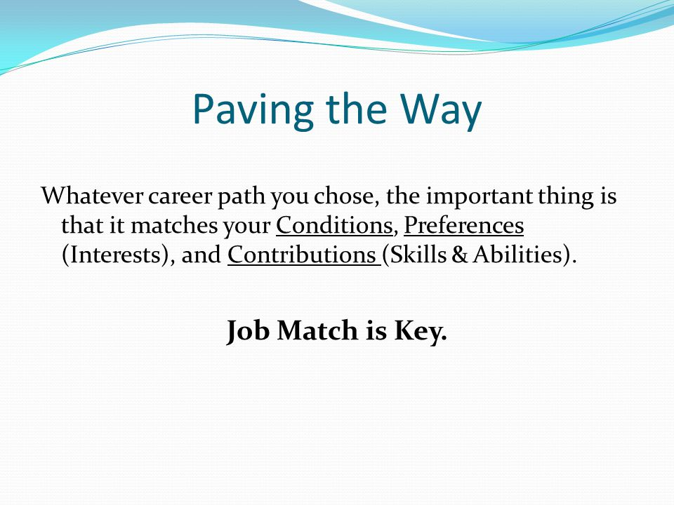 Paving the Way Whatever career path you chose, the important thing is that it matches your Conditions, Preferences (Interests), and Contributions (Skills & Abilities).