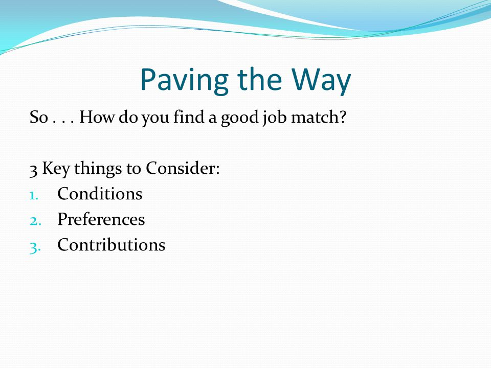 Paving the Way So... How do you find a good job match? 3 Key things to Consider: 1. Conditions 2. Preferences 3. Contributions