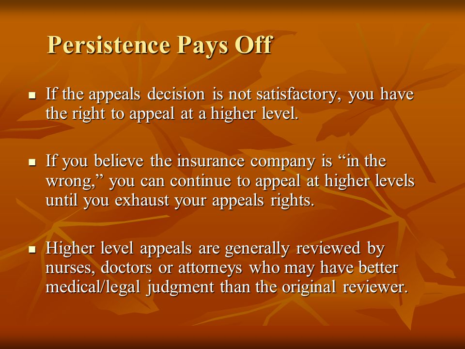 Persistence Pays Off If the appeals decision is not satisfactory, you have the right to appeal at a higher level.