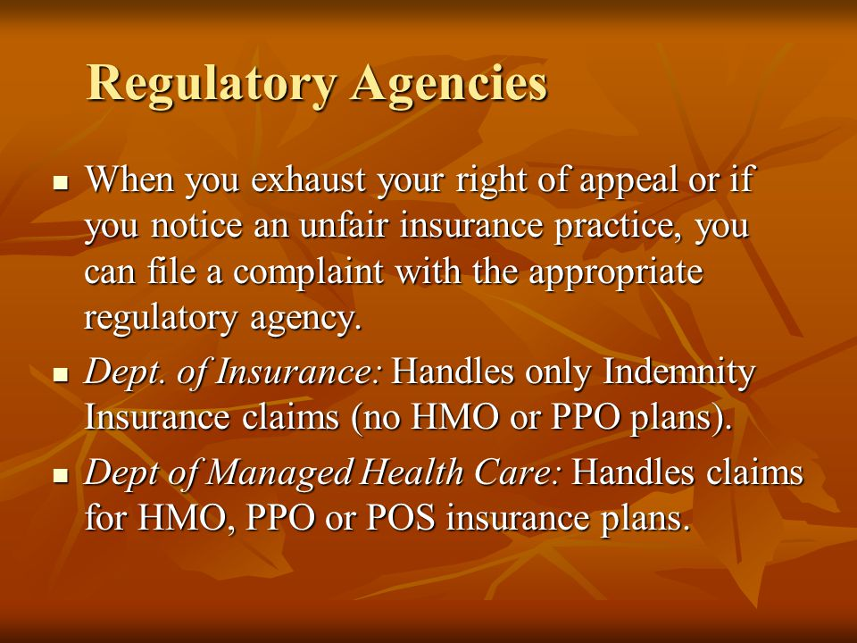 Regulatory Agencies When you exhaust your right of appeal or if you notice an unfair insurance practice, you can file a complaint with the appropriate regulatory agency.